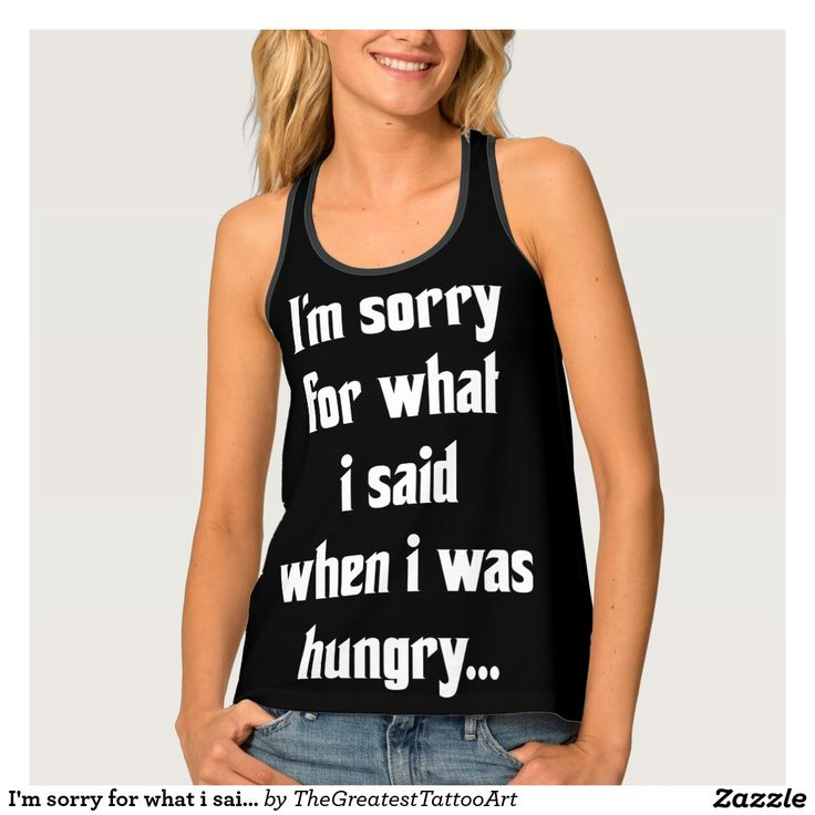 I'm sorry for what i said when i was hungry ... tank top