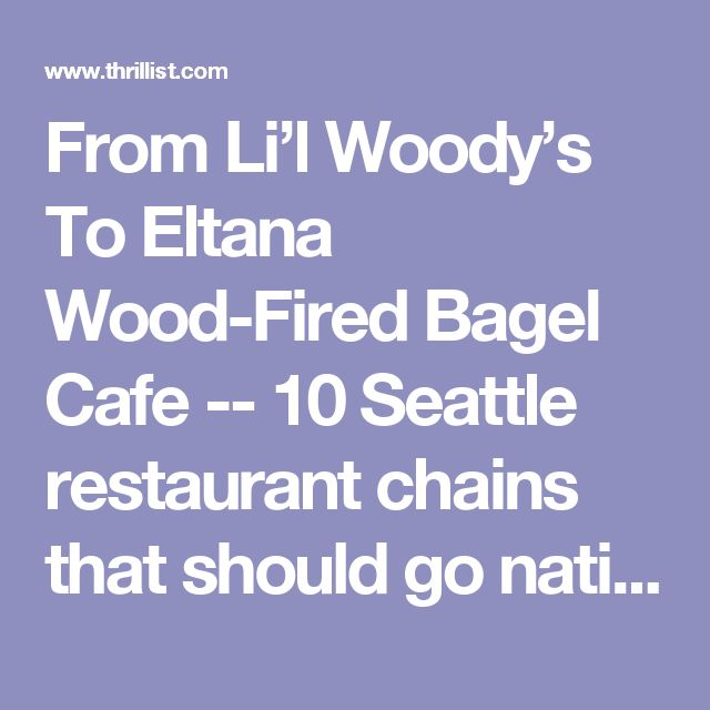 From Li'l Woody's To Eltana Wood-Fired Bagel Cafe -- 10 Seattle restaurant chains that should go national - Thrillist