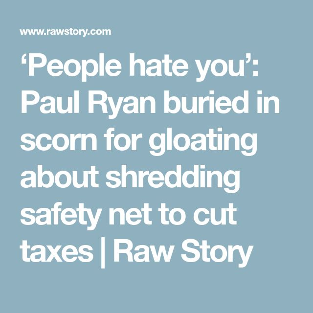 'People hate you': Paul Ryan buried in scorn for gloating about shredding safety net to cut taxes | Raw Story