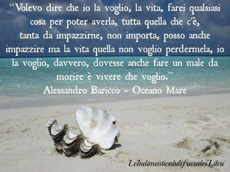 """""""Volevo dire che io la voglio, la vita, farei qualsiasi cosa per poter averla, tutta quella che c'è,  tanta da impazzirne, non importa, posso anche impazzire ma la vita quella non voglio perdermela, io la voglio, davvero, dovesse anche fare un male da morire è vivere che voglio."""" Alessandro Baricco - Oceano Mare"""