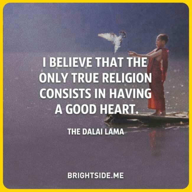 I believe that the only true religion consists in having a good heart - The Dalai Lama