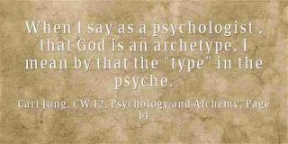 "When I say as a psychologist , that God is an archetype, I mean by that the ""type"" in the psyche. ~Carl Jung, CW 12, Psychology and Alchemy, Page 149"