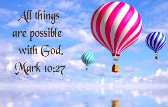 All things are possible with God. Mark 10:27