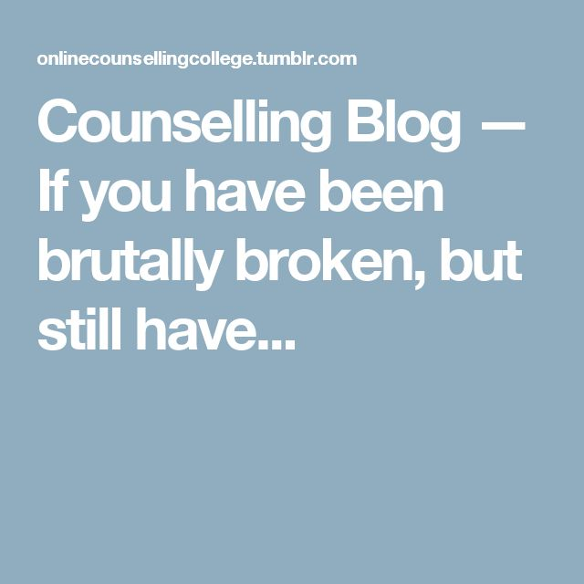 Counselling Blog — If you have been brutally broken, but still have...