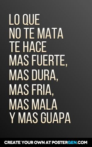 LO QUE NO TE MATA TE HACE MAS FUERTE, MAS DURA, MAS FRIA, MAS MALA Y MAS GUAPA. #frases