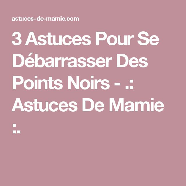 3 Astuces Pour Se Débarrasser Des Points Noirs - .: Astuces De Mamie :.