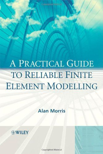 A Practical Guide to Reliable Finite Element Modelling: How to Do Safe Analyses Using the Finite Element Method by Alan Morris