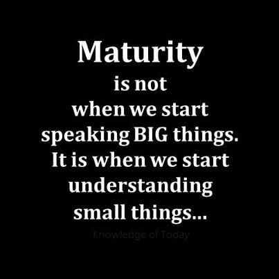 Maturity is not when we start speaking big things. It is when we start understanding small things.