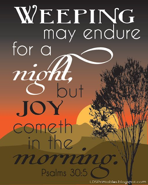 """Weeping may endure for a night, but joy cometh in the morning."" Psalms 30:5. Free Printables. #LDS #Bible"