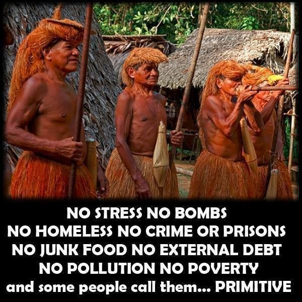 No stress no bombs no homeless no crime or prisons no junk food no external debt no pollution no poverty and some people call them Primitive | Anonymous ART of Revolution