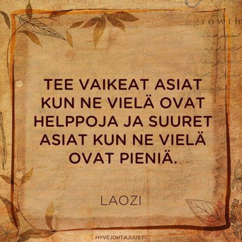 Tee vaikeat asiat kun ne vielä ovat helppoja ja suuret asiat kun ne vielä ovat pieniä. — Laozi