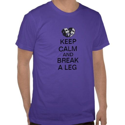 Keep Calm and Break a Leg! Great shirt to wear to sell break a legs!