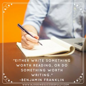 Either write something worth reading or do something worth writing. Ben Franklin Bloggingsuccessfully.com