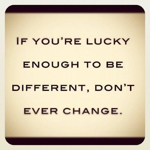 If you're lucky enough to be different, don't ever change.. Even if it means standing alone in your truth like me.. At least i'm happy.