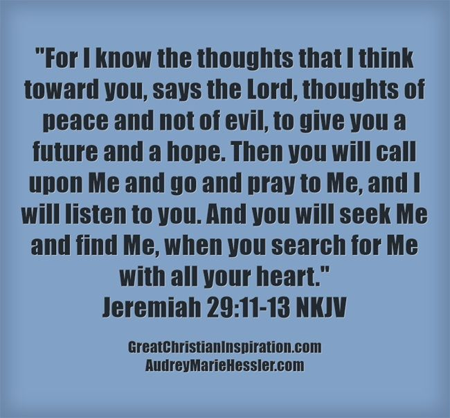 For I know the thoughts that I think toward you, says the Lord, thoughts of peace and not of evil, to give you a future and a hope. Then you will call upon Me and go and pray to Me, and I will listen to you. And you will seek Me and find Me, when you search for Me with all your heart. Jeremiah 29:11-13 NKJV
