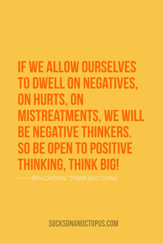 """Quote Of The Day: July 25, 2014 - If we allow ourselves to dwell on negatives, on hurts, on mistreatments, we will be negative thinkers. So be open to positive thinking, THINK BIG! — Ben Carson, """"Think Big"""" (1996)"""