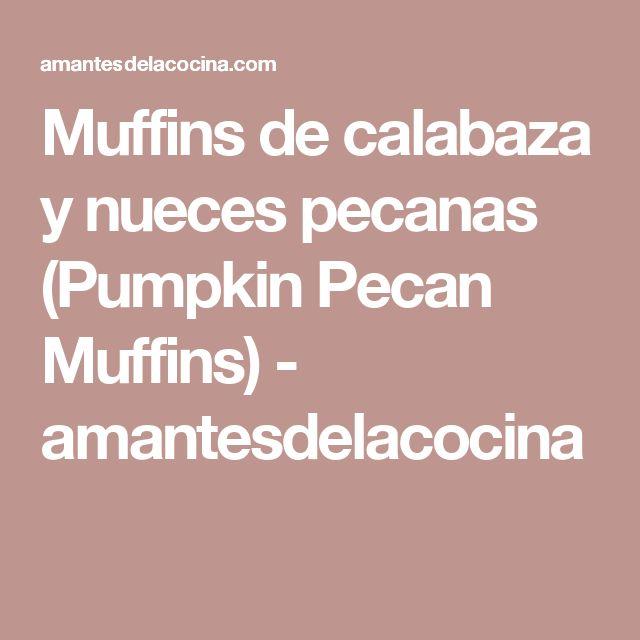Muffins de calabaza y nueces pecanas (Pumpkin Pecan Muffins) - amantesdelacocina