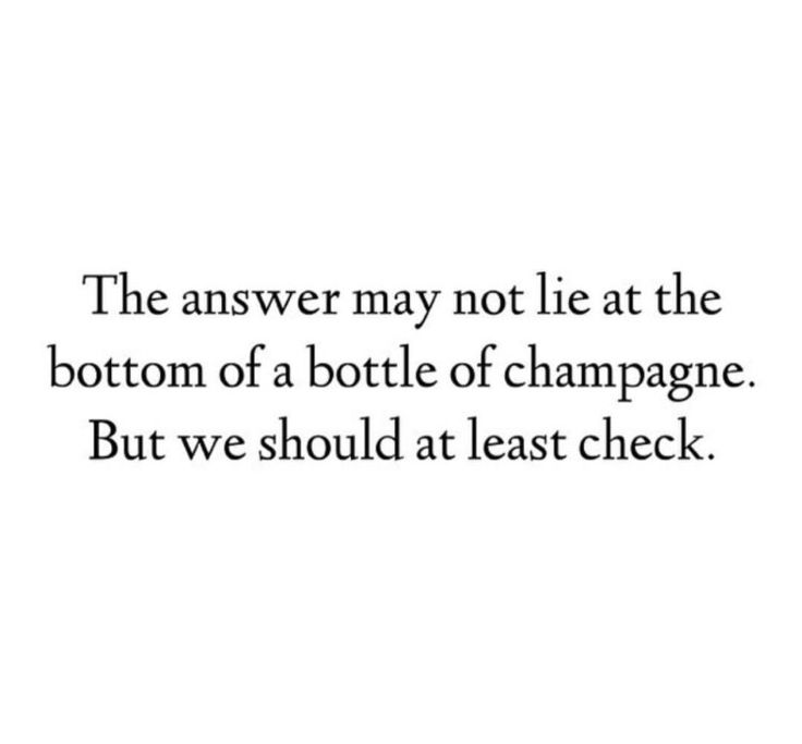 the answer may not lie at the bottom of a bottle of champagne.  but we should at least check