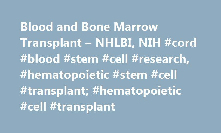 Blood and Bone Marrow Transplant – NHLBI, NIH #cord #blood #stem #cell #research, #hematopoietic #stem #cell #transplant; #hematopoietic #cell #transplant http://tucson.nef2.com/blood-and-bone-marrow-transplant-nhlbi-nih-cord-blood-stem-cell-research-hematopoietic-stem-cell-transplant-hematopoietic-cell-transplant/  # Blood and Bone Marrow Transplant Also known as hematopoietic stem cell transplant, hematopoietic cell transplant, autologous transplant, or allogeneic transplant. A blood or…