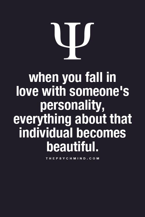when you fall in love with someone's personality, everything about that individual becomes beautiful.