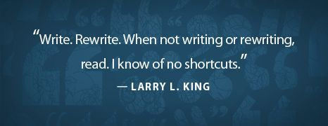 """""""Write. Rewrite. When not writing or rewriting, read. I know of no shortcuts."""" —Larry L. King"""