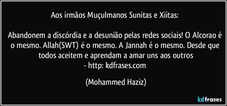 Aos irmãos Muçulmanos Sunitas e Xiitas:   Abandonem a discórdia e a desunião pelas redes sociais! O Alcorao é o mesmo. Allah(SWT) é o mesmo. A Jannah é o mesmo. Desde que todos aceitem e aprendam a amar uns aos outros - http://kdfrases.com