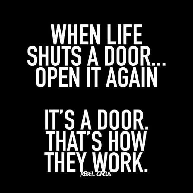 When life shuts a door....open it again. It's a door. That's how they work.