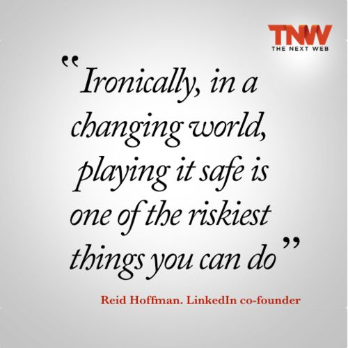 TNW Quotes: Playing it safe is risky business says LinkedIn co-founder Reid Hoffman...