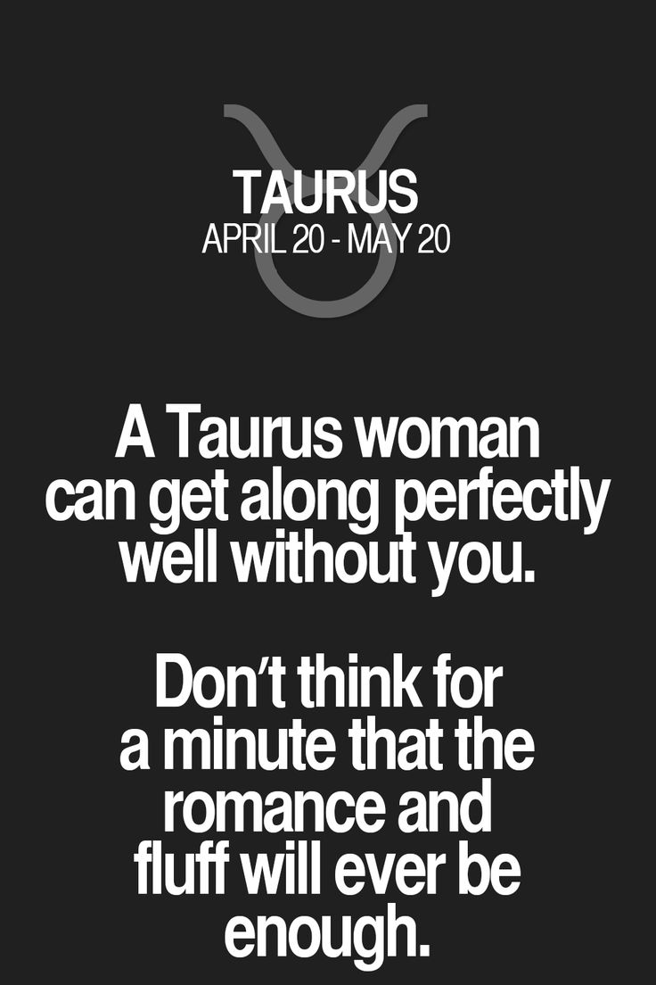 A Taurus woman can get along perfectly well without you. Don't think for a minute that the romance and fluff will ever be enough. Taurus | Taurus Quotes | Taurus Zodiac Signs