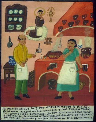 """""""My husband retired, and in order to have something to do, he began cooking, and his cooking was horrible and he made us all sick. I was afraid that he might poison us. Thanks to Blessed San Pascual he got bored with cooking and began gardening instead."""" - bad cook ex voto"""
