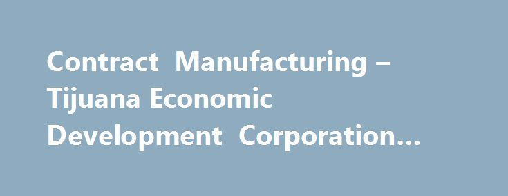 Contract Manufacturing – Tijuana Economic Development Corporation #forrest #pharma http://pharma.nef2.com/2017/05/03/contract-manufacturing-tijuana-economic-development-corporation-forrest-pharma/  #contract manufacturing # Tijuana´s contract manufacturing base is comprised by over 100 companies offering flexible manufacturing solutions under world-class quality standards, professional workforce in a pacific-rim strategic location. The Tijuana EDC local manufacturing services inventory will…