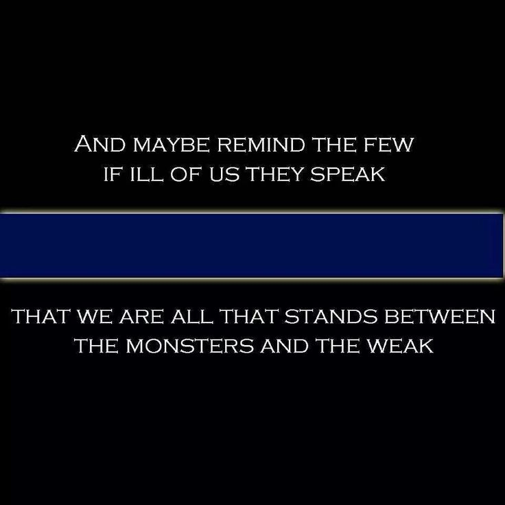 Police quote. They are all that stands between the monsters and the weak.