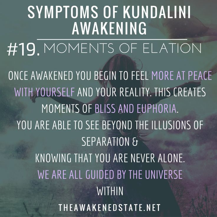Symptoms of Kundalini Awakening#19. Moments of Elation Once Awakened you begin to feel more at peace with yourself and your reality. This creates moments of bliss and euphoria by realizing you are seeing over the illusions of separation and knowing...