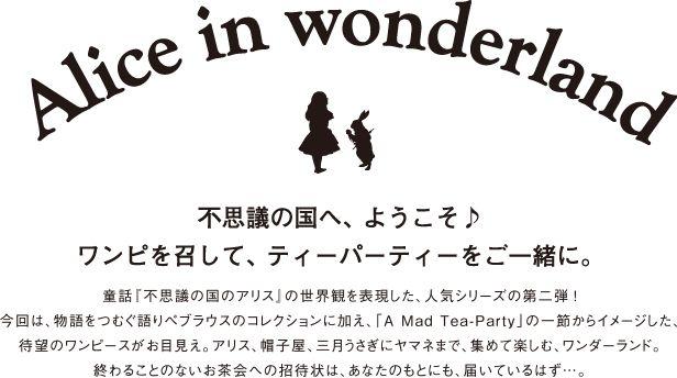 pined by nidnirand 2014 June*Alice in wonderland 不思議の国へ、ようこそ♪ ワンピを召して、ティーパーティーをご一緒に。 童話『不思議の国のアリス』の世界観を表現した、人気シリーズの第二弾 ! 今回は、物語をつむぐ語りべブラウスのコレクションに加え、「A Mad Tea-Party」の一節からイメージした、待望のワンピースがお目見え。アリス、帽子屋、三月うさぎにヤマネまで、集めて楽しむ、ワンダーランド。 終わることのないお茶会への招待状は、あなたのもとにも、届いているはず…。