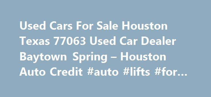 Used Cars For Sale Houston Texas 77063 Used Car Dealer Baytown Spring – Houston Auto Credit #auto #lifts #for #sale http://auto-car.nef2.com/used-cars-for-sale-houston-texas-77063-used-car-dealer-baytown-spring-houston-auto-credit-auto-lifts-for-sale/  #no credit check auto sales # Houston Auto Credit – Houston TX, 77063 Houston Auto Credit used cars for sale lot Houston Texas 77063 Get to know our qualified, friendly staff at Houston Auto Credit serving Houston, Baytown, Spring. We value…