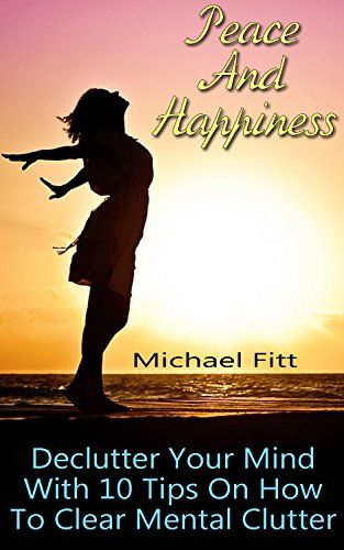 Peace And Happiness: Declutter Your Mind With 10 Tips On How To Clear Mental Clutter: (Learn How To Become Happy Today!) by [Fitt, Michael]