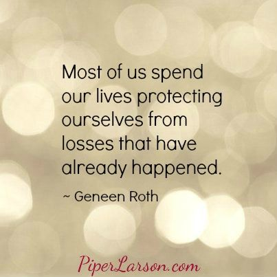 Most of us spend our lives protecting ourselves from losses that have already happened. ~ Geneen Roth (click through for post)