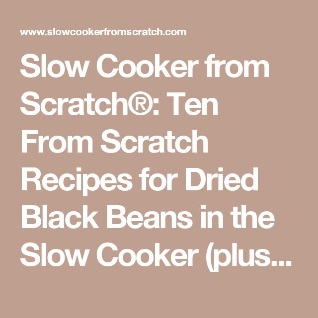 Slow Cooker from Scratch®: Ten From Scratch Recipes for Dried Black Beans in the Slow Cooker (plus Slow Cooker Tips and Recipes Using Cooked Black Beans)