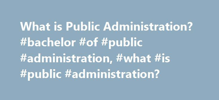 What is Public Administration? #bachelor #of #public #administration, #what #is #public #administration? http://columbus.remmont.com/what-is-public-administration-bachelor-of-public-administration-what-is-public-administration/  # What Is Public Administration? Public administration is the field of service that maintains a civil society and provides for the needs of the public. There are many career paths and degree programs in this field. Read on to learn more about public administration…