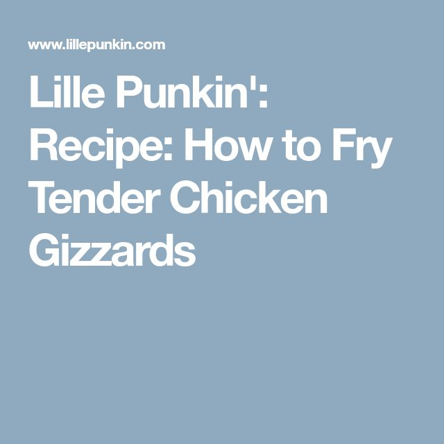 Lille Punkin': Recipe: How to Fry Tender Chicken Gizzards