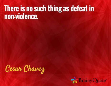 There is no such thing as defeat in non-violence. / Cesar Chavez