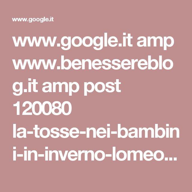 www.google.it amp www.benessereblog.it amp post 120080 la-tosse-nei-bambini-in-inverno-lomeopatia-e-i-rimedi-casalinghi