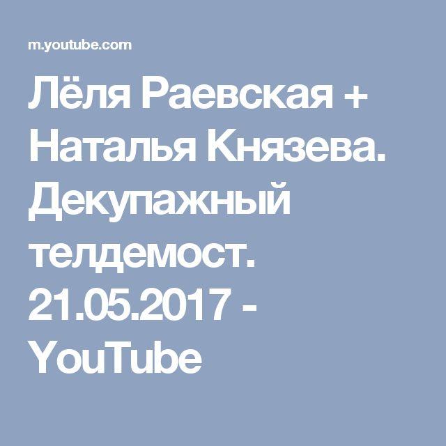Лёля Раевская + Наталья Князева. Декупажный телдемост. 21.05.2017 - YouTube