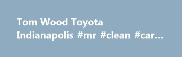 Tom Wood Toyota Indianapolis #mr #clean #car #wash http://cars.nef2.com/tom-wood-toyota-indianapolis-mr-clean-car-wash/  #used cars indianapolis # Welcome to Tom Wood Toyota At Tom Wood Toyota in Indianapolis, we believe in treating individual customer with the highest respect. We know that you have high expectations, and we enjoy the challenge of exceeding those expectations on a daily basis. What you will find from our Indianapolis Toyota dealership is an overwhelming commitment to…