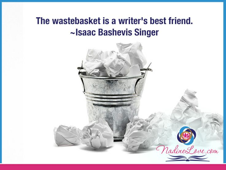 The wastebasket is a writer's best friend.  ~Isaac Bashevis Singer www.NadineLove.com