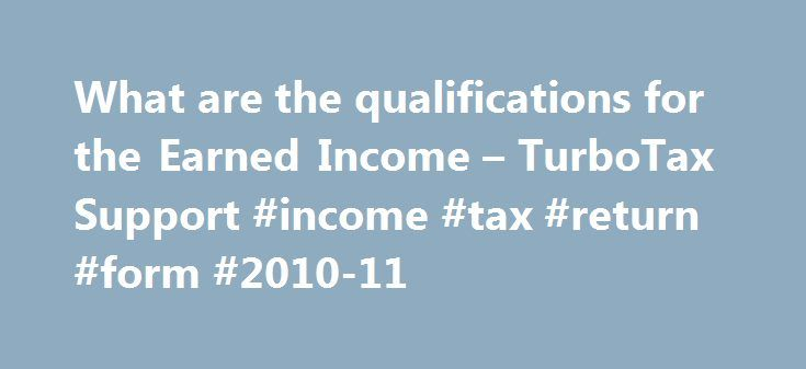 What are the qualifications for the Earned Income – TurboTax Support #income #tax #return #form #2010-11 http://income.nef2.com/what-are-the-qualifications-for-the-earned-income-turbotax-support-income-tax-return-form-2010-11/  #claiming income support # What are the qualifications for the Earned Income Credit (EIC or EITC)? To qualify for and claim the Earned Income Credit you must: Have earned income ; and Have been a U.S. citizen or resident alien for the entire tax year; and Have a valid…