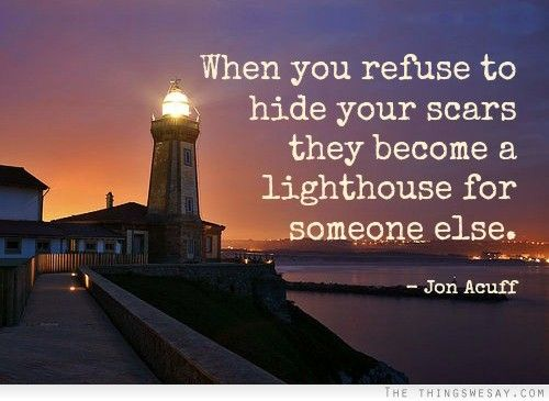 When you refuse to hide your scars they become a lighthouse for someone else.