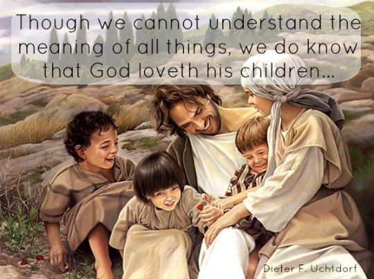 """""""Though we cannot understand the meaning of all things, we do know that God loveth his children."""" -Dieter F. Uchtdorf"""
