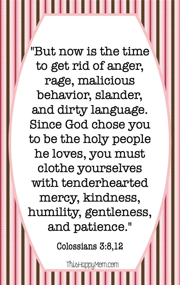 But now is the time to get rid of anger, rage, malicious behavior, slander, and dirty language.  Since God chose you to be a holy people he loves, you must clothe yourselves with tenderhearted mercy, kindness, humility, gentleness, and patience.  Colossians 3:8, 12