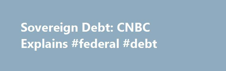 Sovereign Debt: CNBC Explains #federal #debt http://debt.nef2.com/sovereign-debt-cnbc-explains-federal-debt/  #sovereign debt # Sovereign Debt: CNBC Explains Tetra Images | Getty Images What is sovereign debt? It's debt guaranteed by a particular government, often called external debt. What happens is this: In order to raise money, a government will issue bonds in a currency that is not the government's—and sells those bonds to foreign investors. This is what makes the debt external, as…